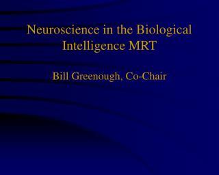 Neuroscience in the Biological Intelligence MRT Bill Greenough, Co-Chair