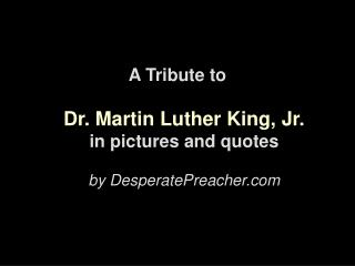 A Tribute to Dr. Martin Luther King, Jr. in pictures and quotes by DesperatePreacher
