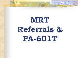 MRT Referrals & PA-601T