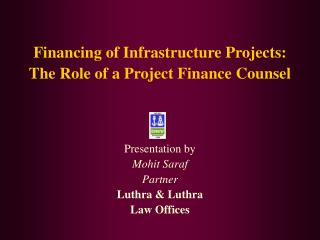 Financing of Infrastructure Projects:  The Role of a Project Finance Counsel    Presentation by Mohit Saraf Partner