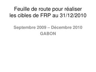 Feuille de route pour réaliser  les cibles de FRP au 31/12/2010