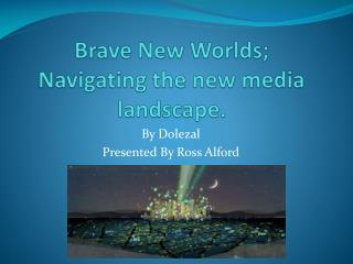 Brave New Worlds; Navigating the new media landscape.