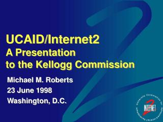 UCAID/Internet2 A Presentation  to the Kellogg Commission