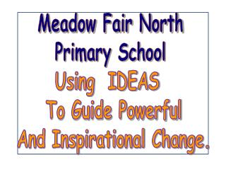 Meadow Fair North  Primary School  Using  IDEAS    To Guide Powerful  And Inspirational Change.