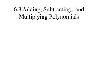 6.3 Adding, Subtracting , and Multiplying Polynomials