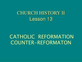 CHURCH HISTORY II Lesson 13 CATHOLIC  REFORMATION                            COUNTER-REFORMATON