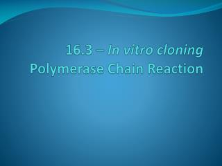 16.3 �  In vitro cloning Polymerase Chain Reaction