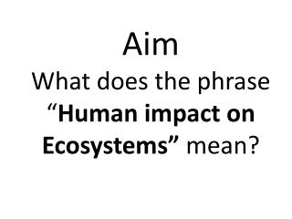 Aim What does the phrase � Human impact on Ecosystems�  mean?