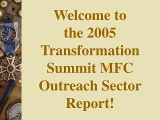 Welcome to the 2005 Transformation Summit MFC Outreach Sector Report!