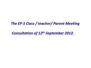The EP 3 Class / teacher/ Parent Meeting  Consultation of 12 th  September 2012.