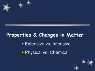 Properties & Changes in Matter  Extensive vs. Intensive Physical vs. Chemical