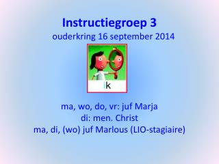 Instructiegroep 3   ouderkring 16 september 2014 m a, wo, do, vr: juf Marja d i: men.  Christ