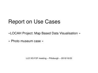 Report on Use Cases «LOCAH Project: Map Based Data Visualisation » « Photo museum case »