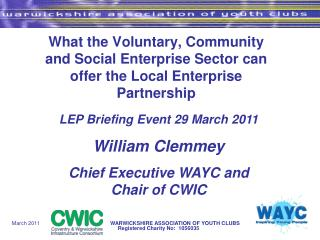 LEP Briefing Event 29 March 2011 William Clemmey Chief Executive WAYC and Chair of CWIC