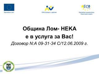 Община Лом- НEKA  е в услуга за Вас! Договор N:А 09-31-34 С/12.06.2009 г .