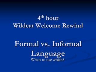 4 th  hour Wildcat  Welcome Rewind Formal vs. Informal Language