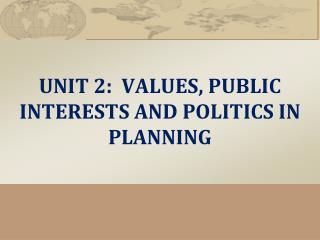 UNIT 2 :  VALUES , PUBLIC INTERESTS AND POLITICS IN PLANNING