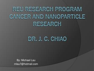 REU Research Program Cancer and Nanoparticle  research Dr. J. c.  Chiao