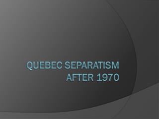 Quebec Separatism After 1970