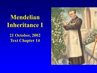 Mendelian Inheritance I 21 October, 2002 Text Chapter 14