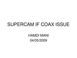 SUPERCAM IF COAX ISSUE