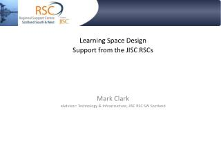 Learning Space Design Support from the JISC RSCs Mark Clark