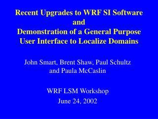 John Smart, Brent Shaw, Paul Schultz and Paula McCaslin WRF LSM Workshop June 24, 2002
