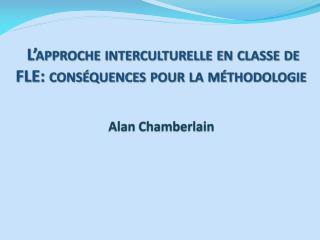 L'approche interculturelle en classe de FLE: conséquences pour la méthodologie  Alan Chamberlain