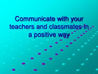 Communicate with your teachers and classmates in a positive way