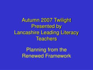 Autumn 2007 Twilight  Presented by Lancashire Leading Literacy Teachers
