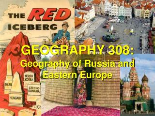 GEOGRAPHY 308: Geography of Russia and  Eastern Europe