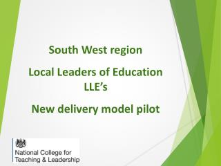 South  W est region Local Leaders of Education LLE's N ew delivery model pilot