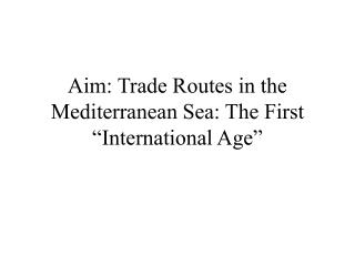 "Aim: Trade Routes in the Mediterranean Sea: The First ""International Age"""