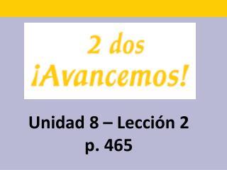 Unidad 8 – Lecci ón 2 p. 465