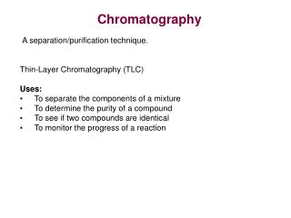 Thin-Layer Chromatography (TLC) Uses: To separate the components of a mixture