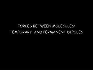 FORCES BETWEEN MOLECULES: TEMPORARY  AND PERMANENT DIPOLES
