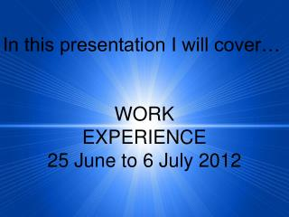 In this presentation I will cover… WORK EXPERIENCE 25 June to 6 July 2012