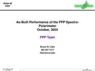 As-Built Performance of the FPP Spectro-Polarimeter October, 2004 FPP Team