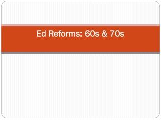 Ed Reforms: 60s & 70s