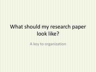 What should my research paper look like?