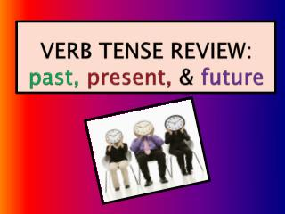VERB TENSE REVIEW:  past,  present,  & future