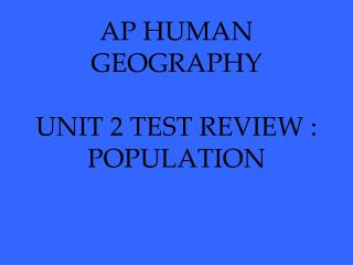AP HUMAN GEOGRAPHY UNIT 2 TEST REVIEW :  POPULATION