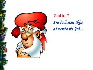 God Jul ? Du behøver ikke at vente til Jul…