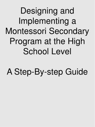 Designing and Implementing a Montessori Secondary Program at the High School LevelA Step-By-step Guide