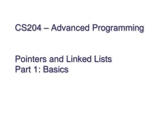 CS204 – Advanced Programming Pointers and Linked Lists Part 1: Basics