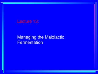 Lecture 13:   Managing the Malolactic     Fermentation