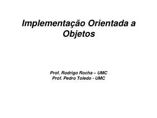 Implementação Orientada a Objetos Prof. Rodrigo Rocha – UMC Prof. Pedro Toledo - UMC