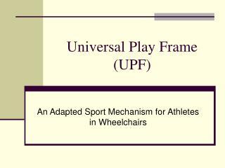 Universal Play Frame (UPF)