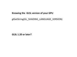 Knowing the  GLSL version of your GPU glGetString (GL_SHADING_LANGUAGE_VERSION)