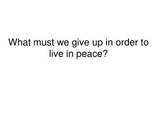What must we give up in order to live in peace?